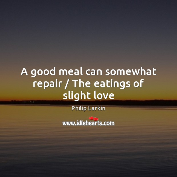 A good meal can somewhat repair / The eatings of slight love Philip Larkin Picture Quote