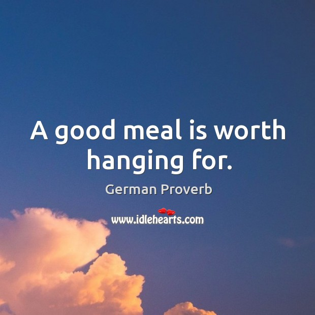A good meal is worth hanging for. German Proverbs Image