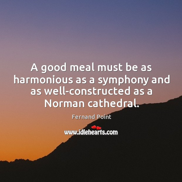A good meal must be as harmonious as a symphony and as Fernand Point Picture Quote