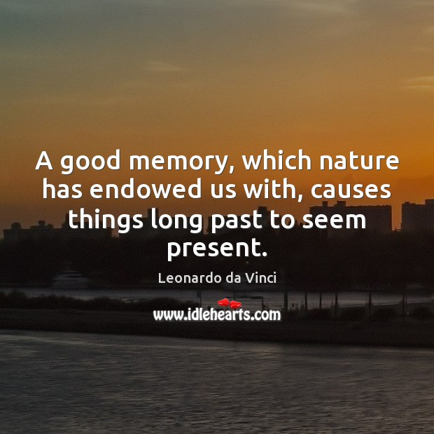 A good memory, which nature has endowed us with, causes things long past to seem present. Image