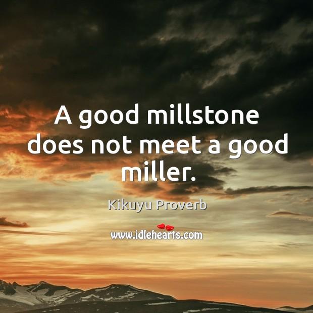 A good millstone does not meet a good miller. Image