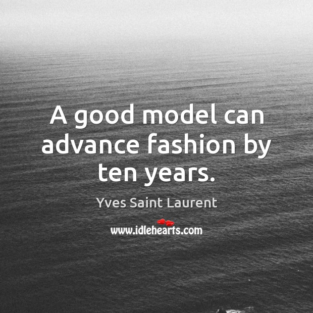 A good model can advance fashion by ten years. Image