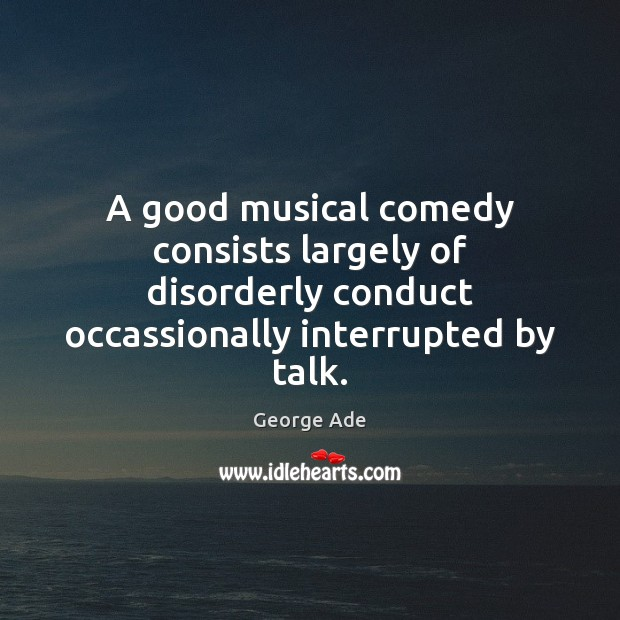 A good musical comedy consists largely of disorderly conduct occassionally interrupted by George Ade Picture Quote