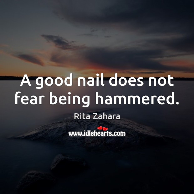 A good nail does not fear being hammered. Rita Zahara Picture Quote