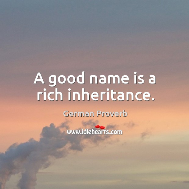 A good name is a rich inheritance. German Proverbs Image