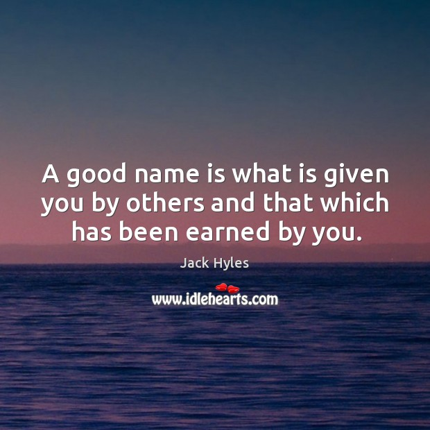 A good name is what is given you by others and that which has been earned by you. Image