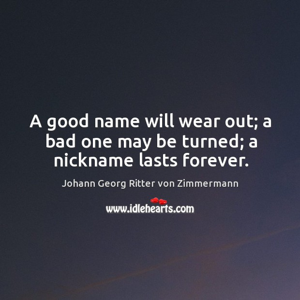 A good name will wear out; a bad one may be turned; a nickname lasts forever. Johann Georg Ritter von Zimmermann Picture Quote