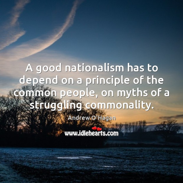 A good nationalism has to depend on a principle of the common Andrew O'Hagan Picture Quote