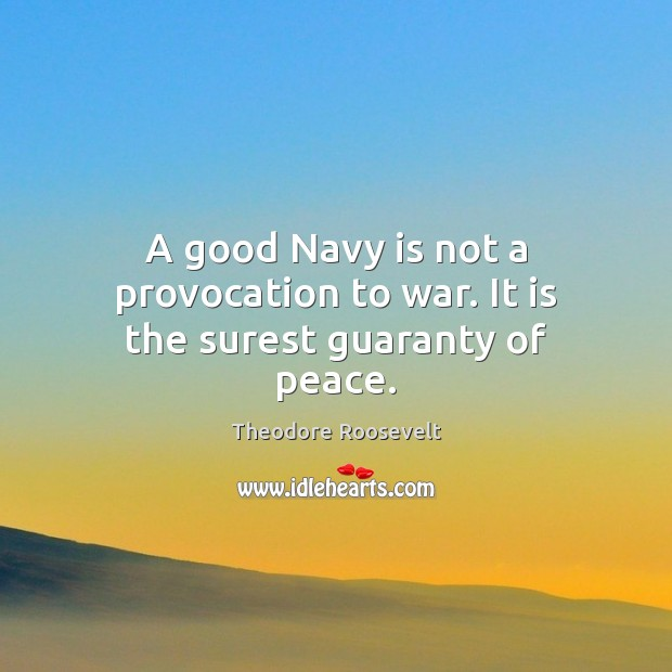 Image, A good Navy is not a provocation to war. It is the surest guaranty of peace.
