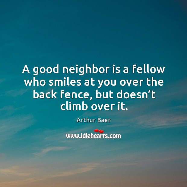 Image, A good neighbor is a fellow who smiles at you over the back fence, but doesn't climb over it.