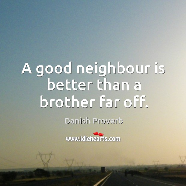 A good neighbour is better than a brother far off. Image