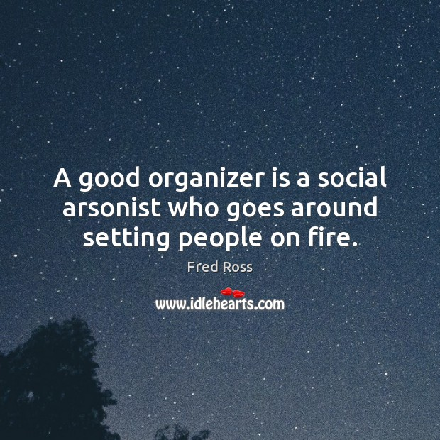 Image, A good organizer is a social arsonist who goes around setting people on fire.