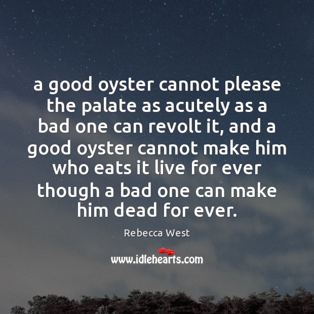 A good oyster cannot please the palate as acutely as a bad Rebecca West Picture Quote