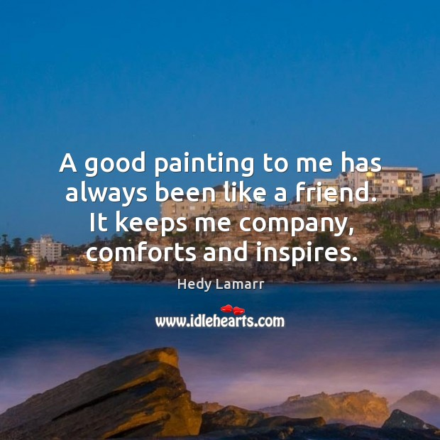 A good painting to me has always been like a friend. It keeps me company, comforts and inspires. Image