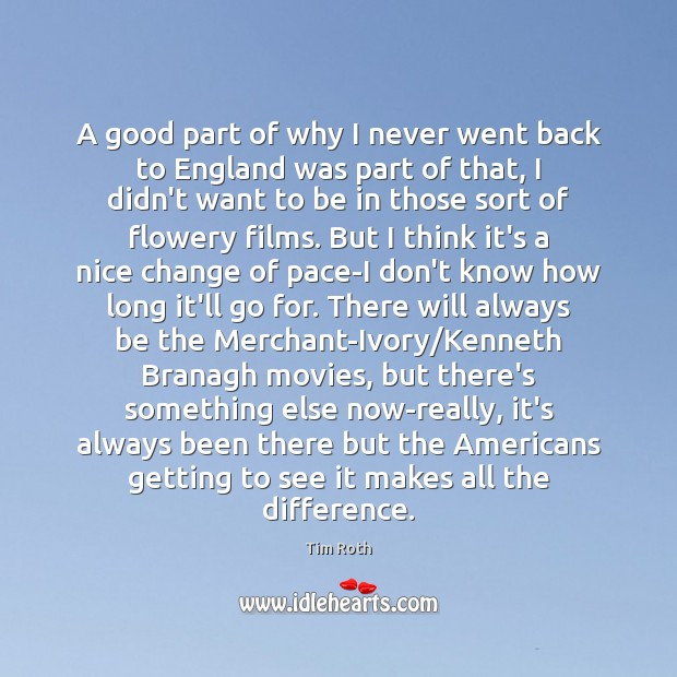A good part of why I never went back to England was Tim Roth Picture Quote
