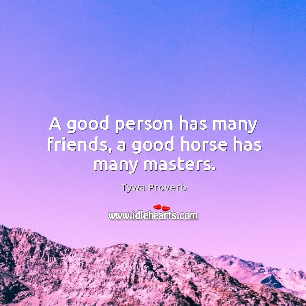 A good person has many friends, a good horse has many masters. Tywa Proverbs Image