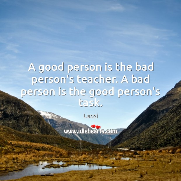 A good person is the bad person's teacher. A bad person is the good person's task. Image