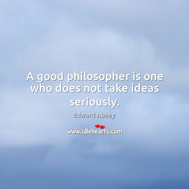 A good philosopher is one who does not take ideas seriously. Image