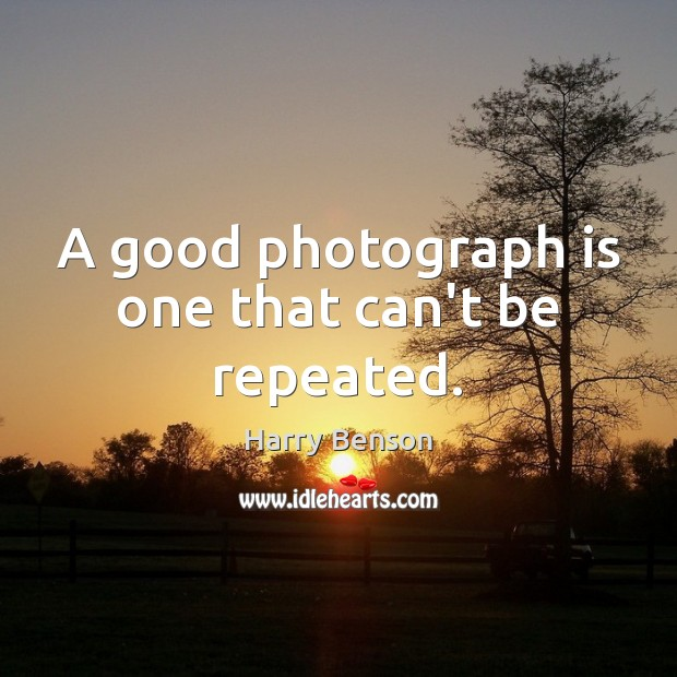 A good photograph is one that can't be repeated. Image