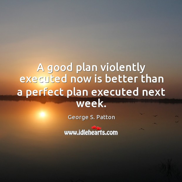 Image, A good plan violently executed now is better than a perfect plan executed next week.