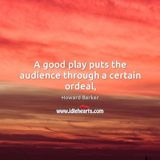 A good play puts the audience through a certain ordeal, Image