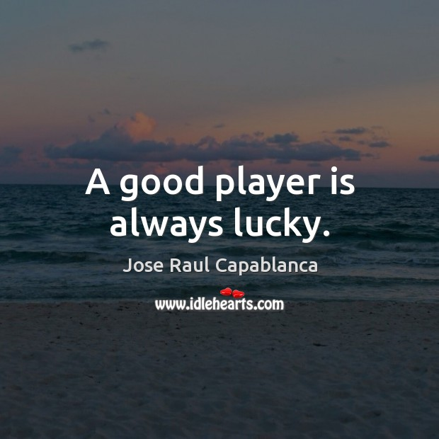 A good player is always lucky. Jose Raul Capablanca Picture Quote