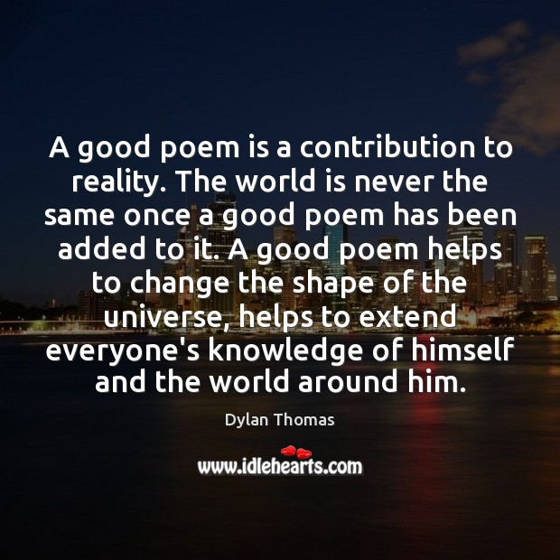A good poem is a contribution to reality. The world is never Dylan Thomas Picture Quote