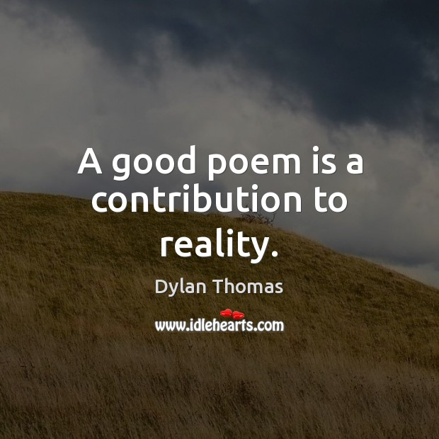 A good poem is a contribution to reality. Dylan Thomas Picture Quote