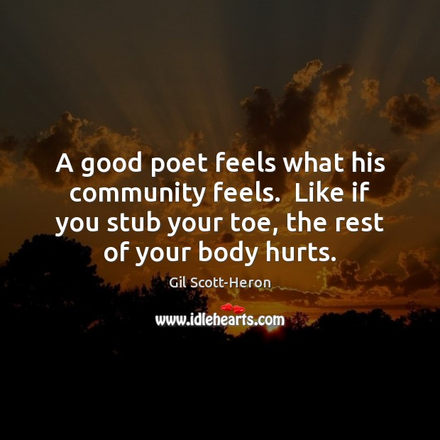 A good poet feels what his community feels.  Like if you stub Gil Scott-Heron Picture Quote