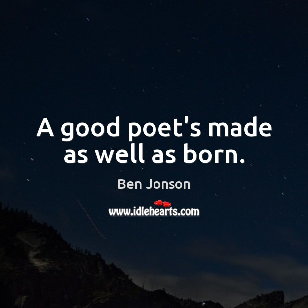 Image, A good poet's made as well as born.