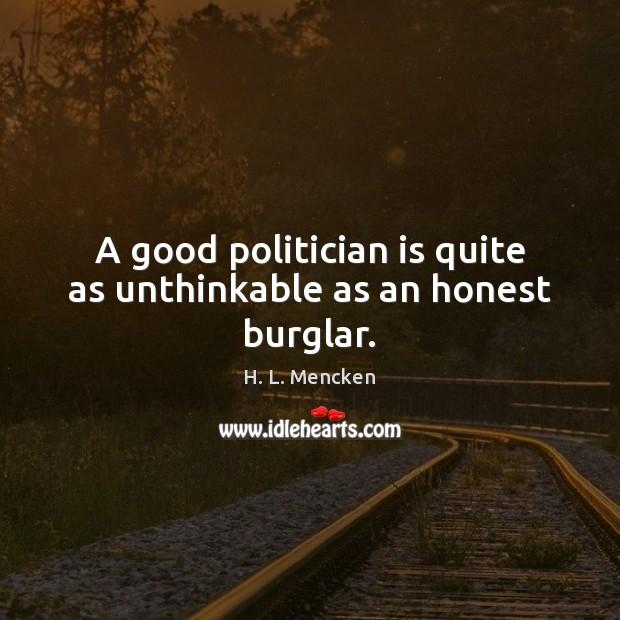 A good politician is quite as unthinkable as an honest burglar. H. L. Mencken Picture Quote