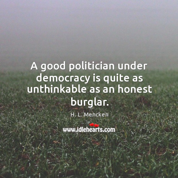 Image, A good politician under democracy is quite as unthinkable as an honest burglar.