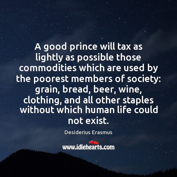 A good prince will tax as lightly as possible those commodities which Desiderius Erasmus Picture Quote