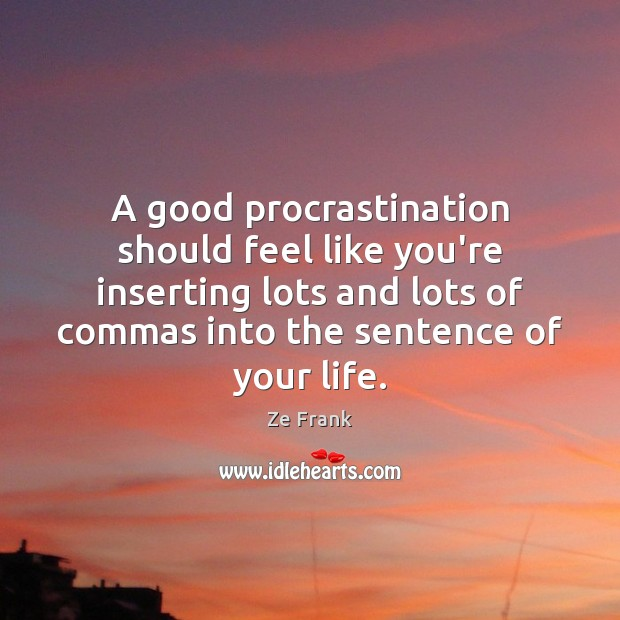 A good procrastination should feel like you're inserting lots and lots of Procrastination Quotes Image