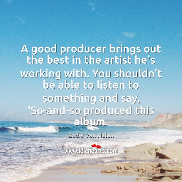 A good producer brings out the best in the artist he's working Eddie Van Halen Picture Quote