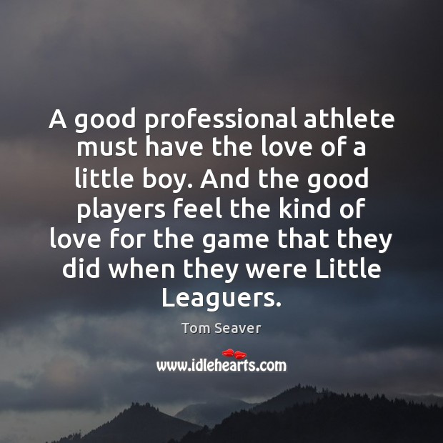 A good professional athlete must have the love of a little boy. Tom Seaver Picture Quote