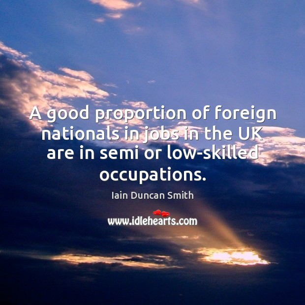A good proportion of foreign nationals in jobs in the UK are Iain Duncan Smith Picture Quote