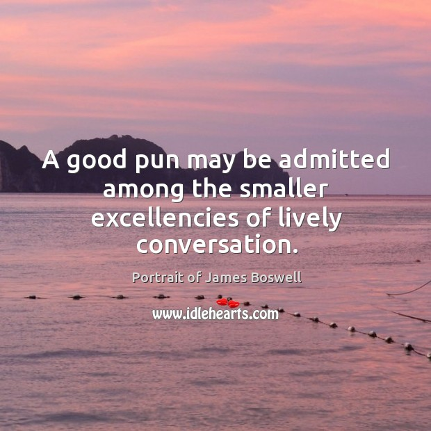 A good pun may be admitted among the smaller excellencies of lively conversation. Image