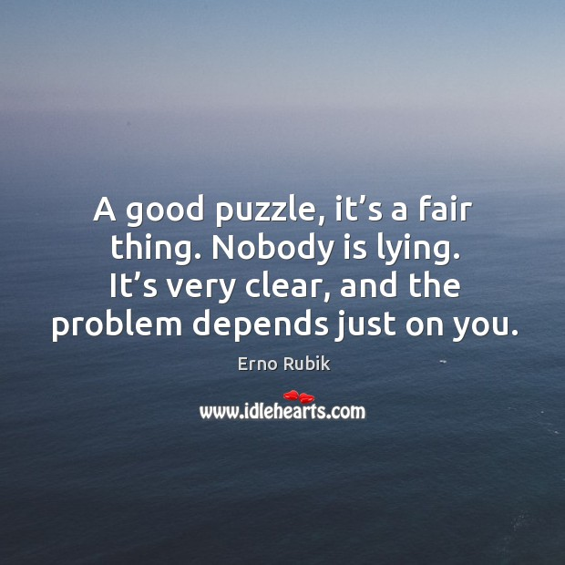 A good puzzle, it's a fair thing. Nobody is lying. It's very clear, and the problem depends just on you. Erno Rubik Picture Quote