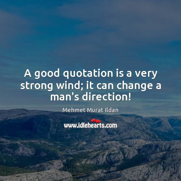 A good quotation is a very strong wind; it can change a man's direction! Image