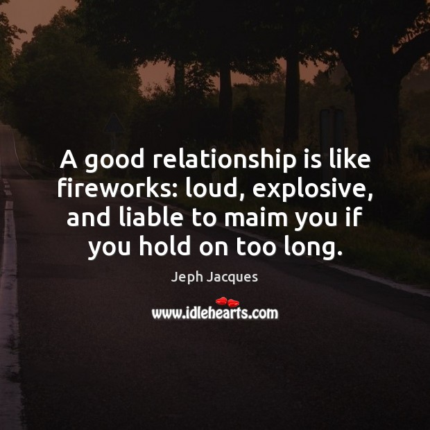 A good relationship is like fireworks: loud, explosive, and liable to maim Image