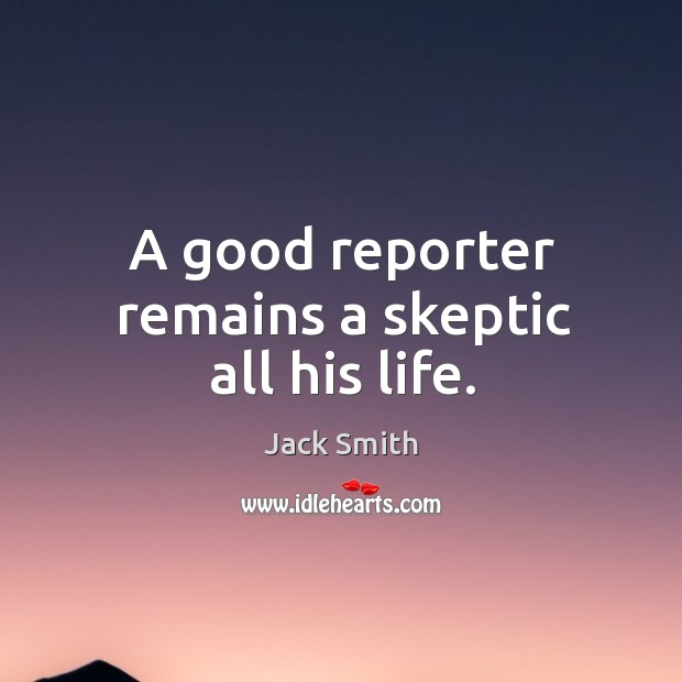 A good reporter remains a skeptic all his life. Image