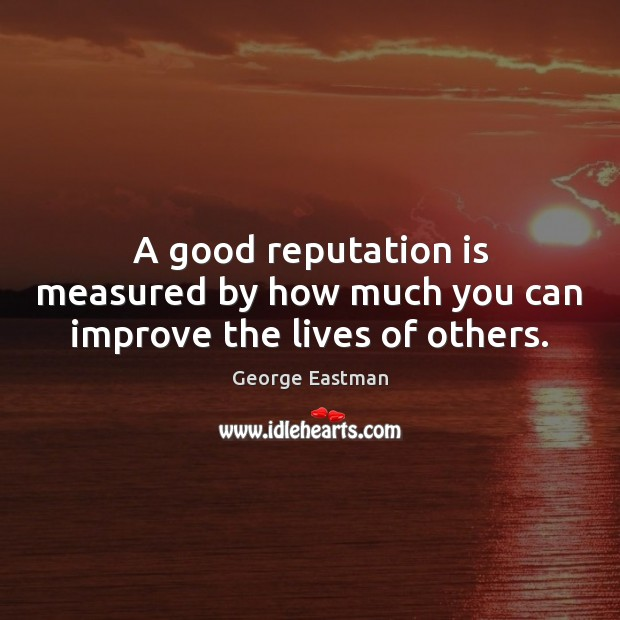 A good reputation is measured by how much you can improve the lives of others. Image