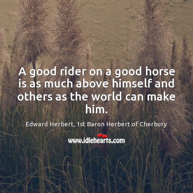 A good rider on a good horse is as much above himself Image