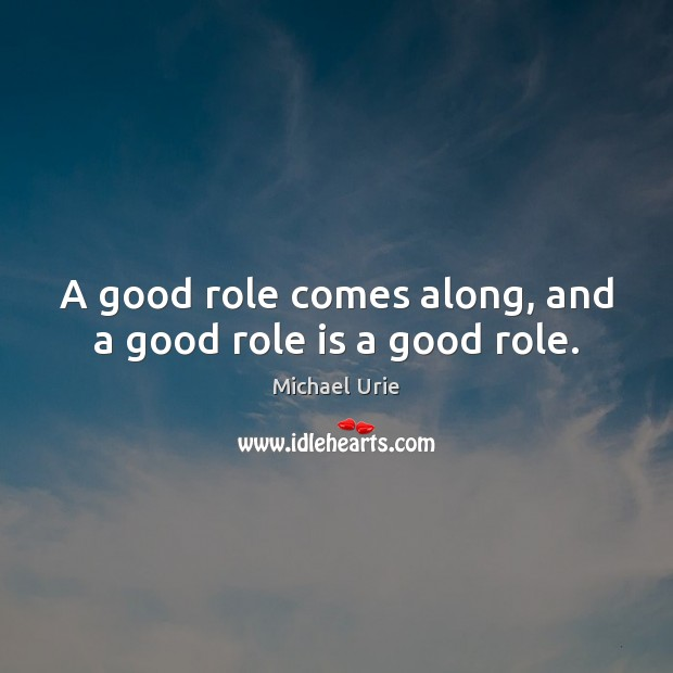 A good role comes along, and a good role is a good role. Image