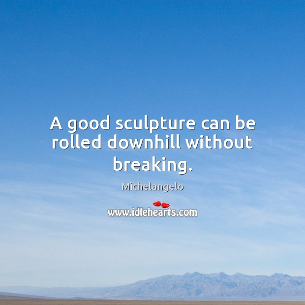 A good sculpture can be rolled downhill without breaking. Michelangelo Picture Quote