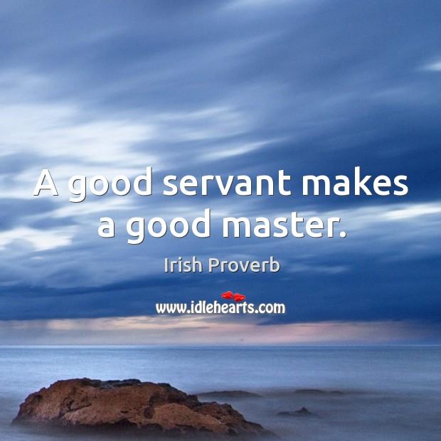 A good servant makes a good master. Irish Proverbs Image