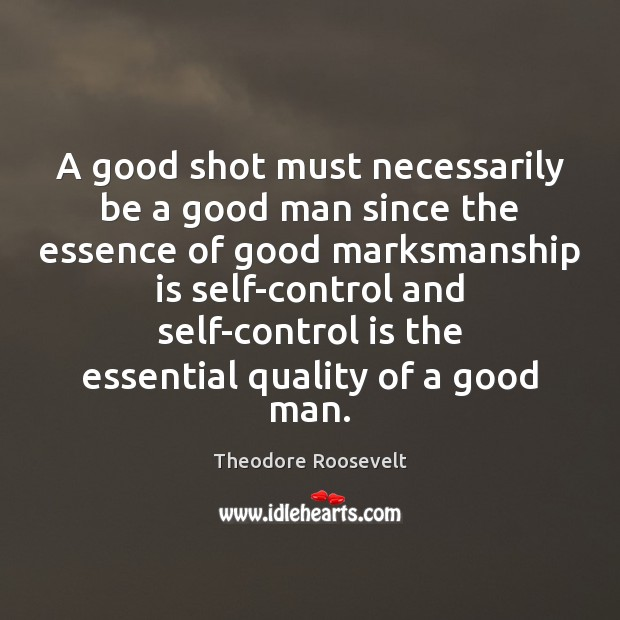 A good shot must necessarily be a good man since the essence Theodore Roosevelt Picture Quote