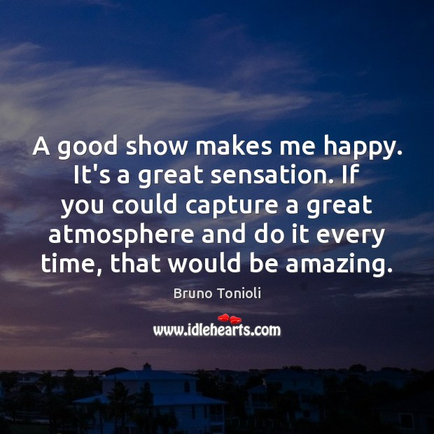 Image, A good show makes me happy. It's a great sensation. If you