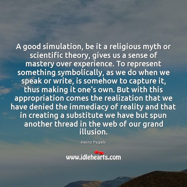A good simulation, be it a religious myth or scientific theory, gives Heinz Pagels Picture Quote